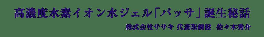 高濃度水素イオン水ジェル「バッサ」誕生秘話 株式会社ササキ代表取締役 佐々木秀介