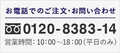 お電話でのご注文・お問い合わせ 0120-8383-14 営業時間:10:00~18:00(平日のみ)